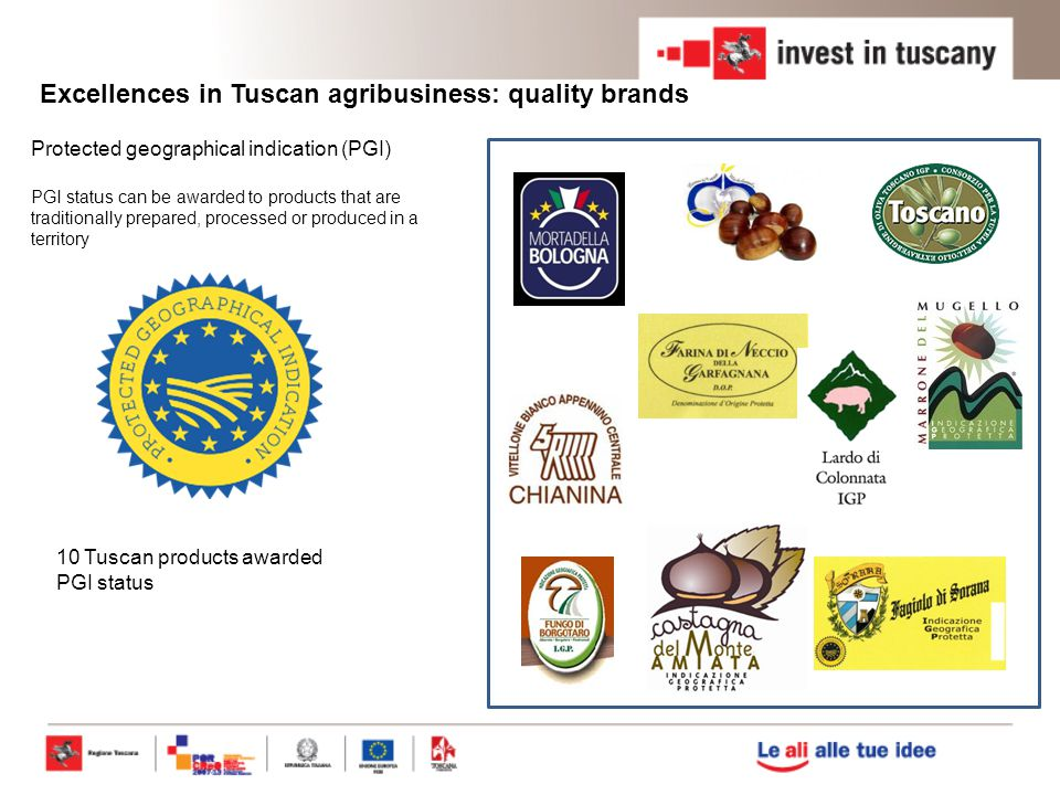 Excellences in Tuscan agribusiness: quality brands Protected geographical indication (PGI) PGI status can be awarded to products that are traditionally prepared, processed or produced in a territory 10 Tuscan products awarded PGI status