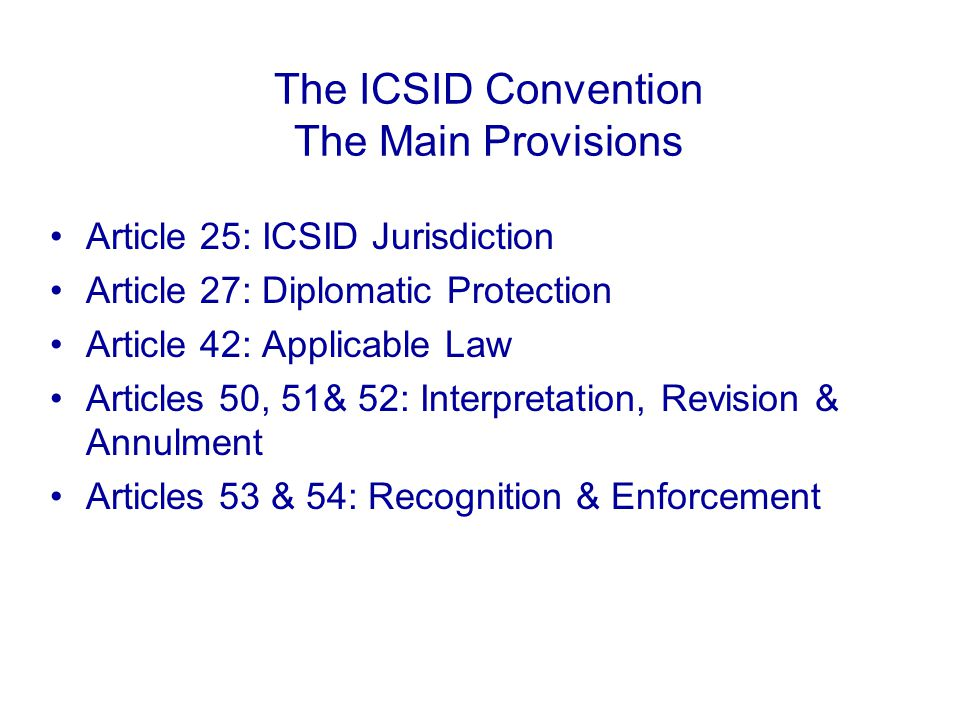 The ICSID Convention The Main Provisions Article 25: ICSID Jurisdiction Article 27: Diplomatic Protection Article 42: Applicable Law Articles 50, 51& 52: Interpretation, Revision & Annulment Articles 53 & 54: Recognition & Enforcement