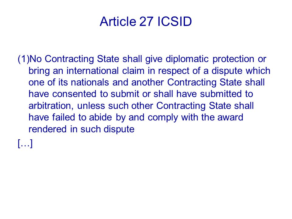 Article 27 ICSID (1)No Contracting State shall give diplomatic protection or bring an international claim in respect of a dispute which one of its nationals and another Contracting State shall have consented to submit or shall have submitted to arbitration, unless such other Contracting State shall have failed to abide by and comply with the award rendered in such dispute […]