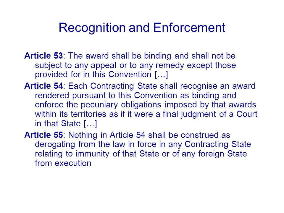 Recognition and Enforcement Article 53: The award shall be binding and shall not be subject to any appeal or to any remedy except those provided for in this Convention […] Article 54: Each Contracting State shall recognise an award rendered pursuant to this Convention as binding and enforce the pecuniary obligations imposed by that awards within its territories as if it were a final judgment of a Court in that State […] Article 55: Nothing in Article 54 shall be construed as derogating from the law in force in any Contracting State relating to immunity of that State or of any foreign State from execution