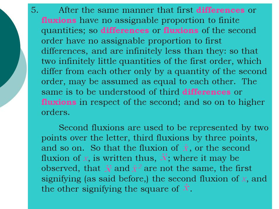 5.After the same manner that first differences or fluxions have no assignable proportion to finite quantities; so differences or fluxions of the second order have no assignable proportion to first differences, and are infinitely less than they: so that two infinitely little quantities of the first order, which differ from each other only by a quantity of the second order, may be assumed as equal to each other.