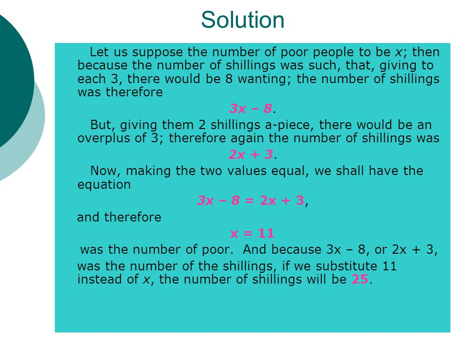 Solution Let us suppose the number of poor people to be x; then because the number of shillings was such, that, giving to each 3, there would be 8 wanting; the number of shillings was therefore 3x – 8.