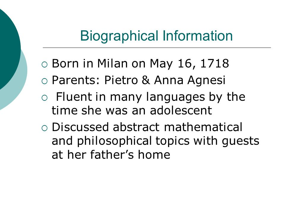 Biographical Information  Born in Milan on May 16, 1718  Parents: Pietro & Anna Agnesi  Fluent in many languages by the time she was an adolescent  Discussed abstract mathematical and philosophical topics with guests at her father's home