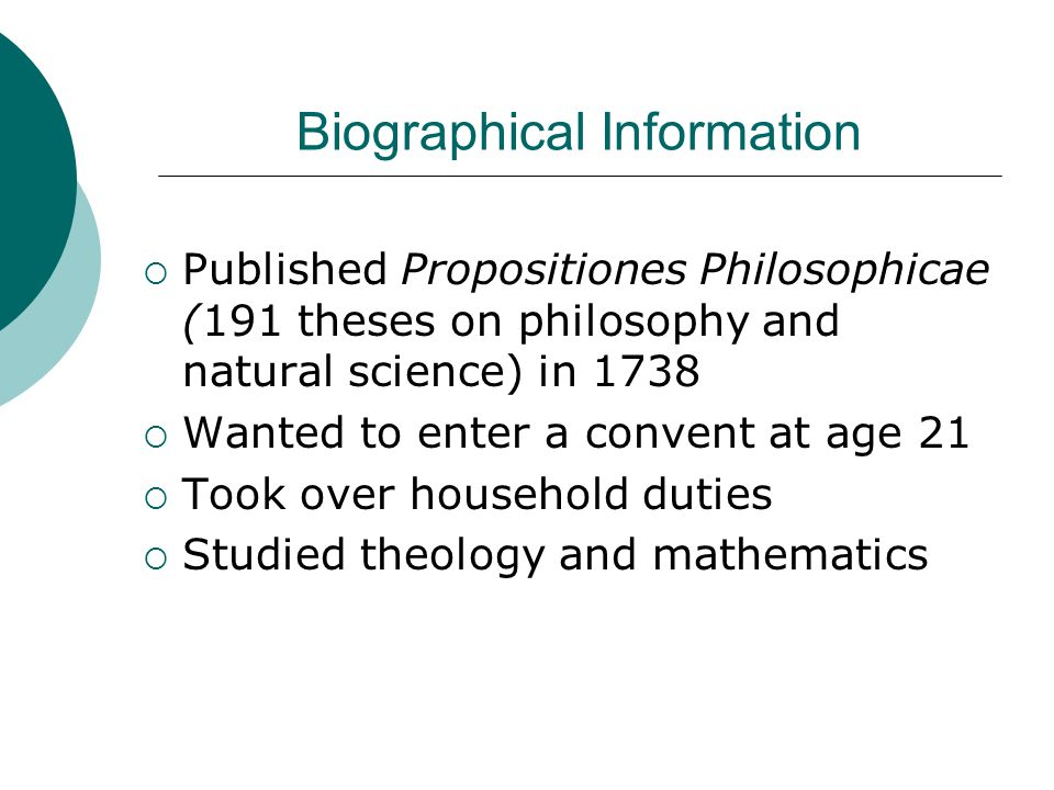 Biographical Information  Published Propositiones Philosophicae (191 theses on philosophy and natural science) in 1738  Wanted to enter a convent at age 21  Took over household duties  Studied theology and mathematics