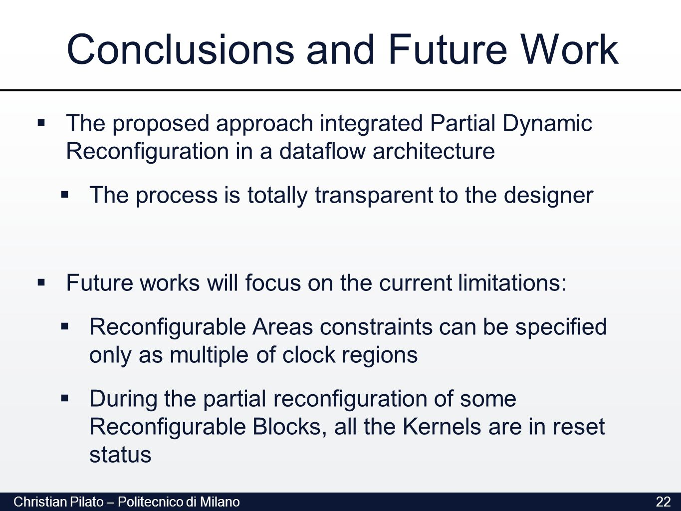 Christian Pilato – Politecnico di Milano22 Conclusions and Future Work  The proposed approach integrated Partial Dynamic Reconfiguration in a dataflow architecture  The process is totally transparent to the designer  Future works will focus on the current limitations:  Reconfigurable Areas constraints can be specified only as multiple of clock regions  During the partial reconfiguration of some Reconfigurable Blocks, all the Kernels are in reset status