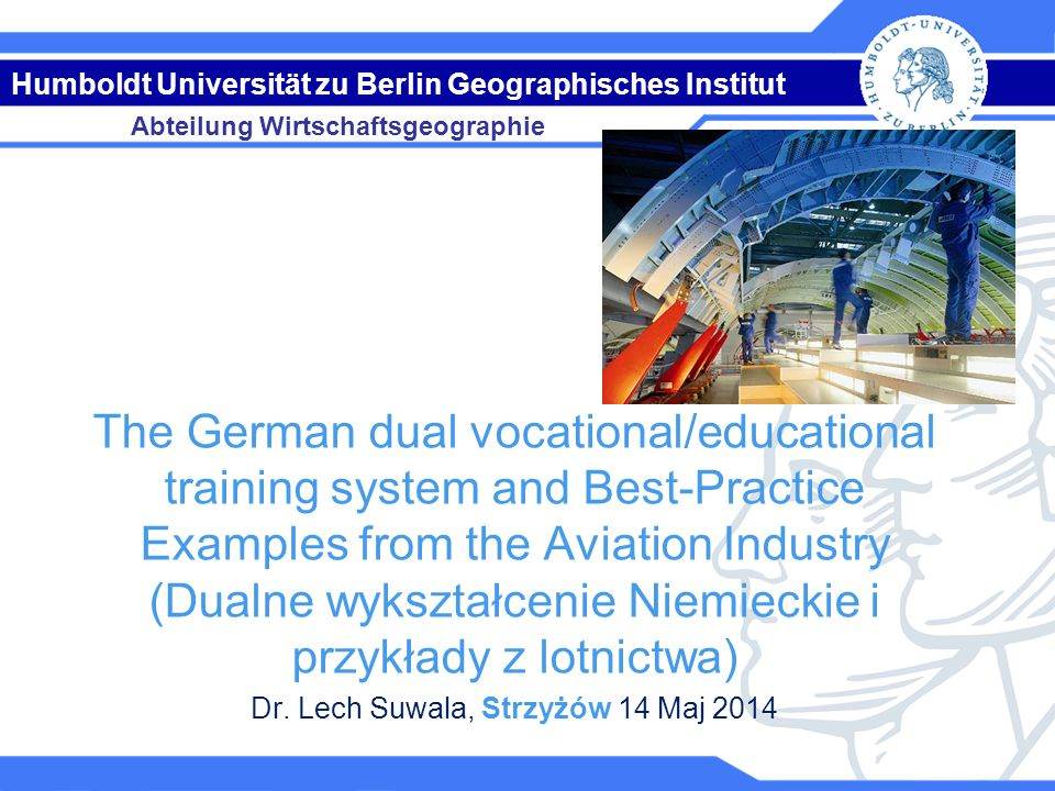 Abteilung Wirtschaftsgeographie Humboldt Universität zu Berlin Geographisches Institut The German dual vocational/educational training system and Best-Practice Examples from the Aviation Industry (Dualne wykształcenie Niemieckie i przykłady z lotnictwa) Dr.