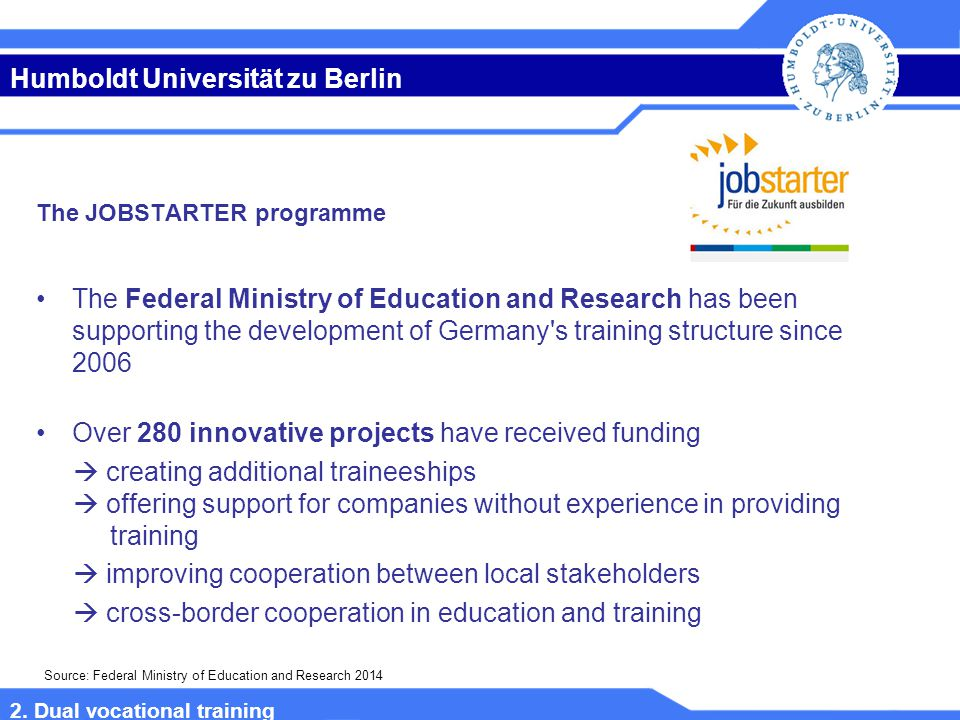 Humboldt Universität zu Berlin The JOBSTARTER programme The Federal Ministry of Education and Research has been supporting the development of Germany s training structure since 2006 Over 280 innovative projects have received funding  creating additional traineeships  offering support for companies without experience in providing training  improving cooperation between local stakeholders  cross-border cooperation in education and training Source: Federal Ministry of Education and Research 2014 2.