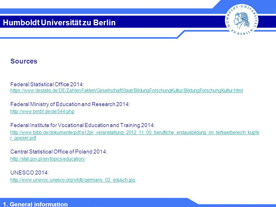 Humboldt Universität zu Berlin Sources Federal Statistical Office 2014: https://www.destatis.de/DE/ZahlenFakten/GesellschaftStaat/BildungForschungKultur/BildungForschungKultur.html https://www.destatis.de/DE/ZahlenFakten/GesellschaftStaat/BildungForschungKultur/BildungForschungKultur.html Federal Ministry of Education and Research 2014: http://www.bmbf.de/de/544.php Federal Institute for Vocational Education and Training 2014: http://www.bibb.de/dokumente/pdf/a12pr_veranstaltung_2012_11_05_berufliche_erstausbildung_im_tertiaerbereich_kupfe r_goeser.pdf Central Statistical Office of Poland 2014: http://stat.gov.pl/en/topics/education/ UNESCO 2014: http://www.unevoc.unesco.org/wtdb/germany_02_edusch.jpg 1.