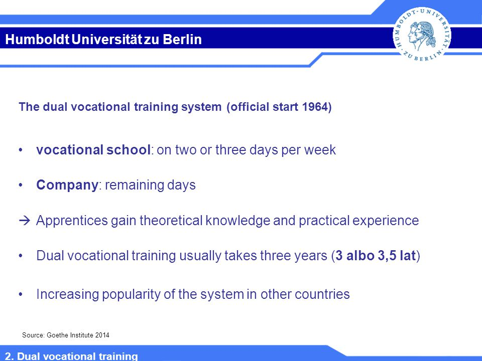 Humboldt Universität zu Berlin The dual vocational training system (official start 1964) vocational school: on two or three days per week Company: remaining days  Apprentices gain theoretical knowledge and practical experience Dual vocational training usually takes three years (3 albo 3,5 lat) Increasing popularity of the system in other countries Source: Goethe Institute 2014 2.