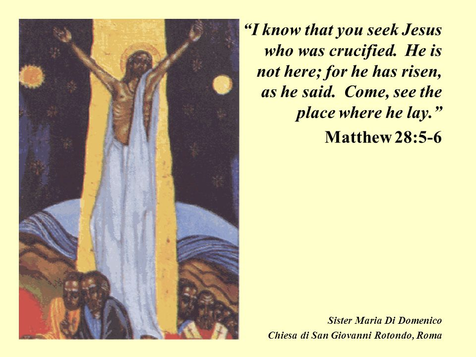 """""""I know that you seek Jesus who was crucified. He is not here; for he has risen, as he said. Come, see the place where he lay."""" Matthew 28:5-6 Sister"""