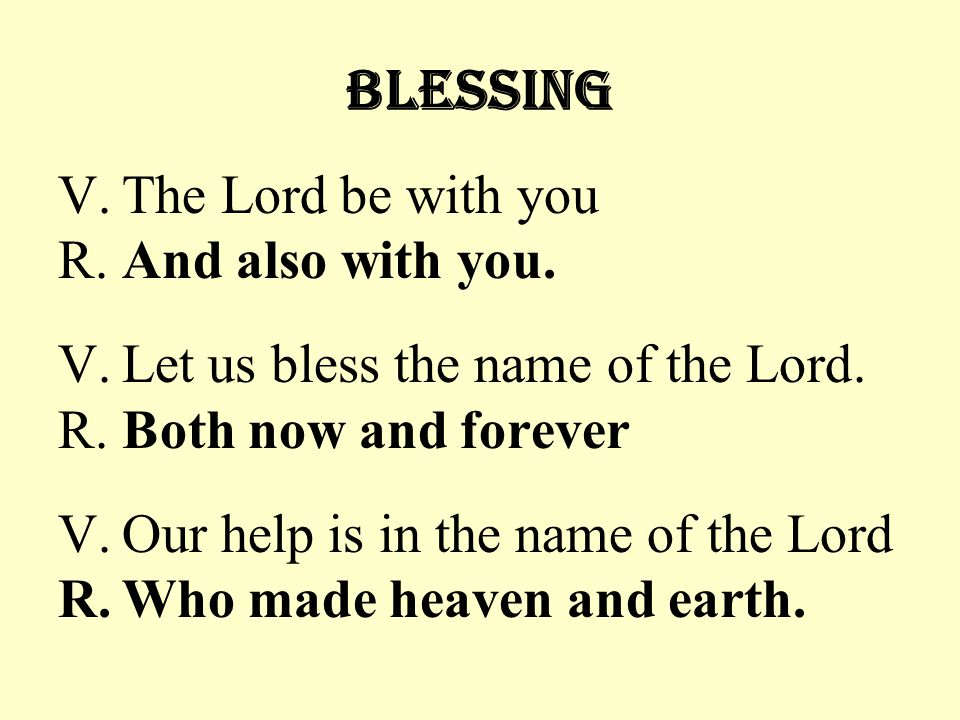 Blessing V.The Lord be with you R.And also with you. V.Let us bless the name of the Lord. R.Both now and forever V.Our help is in the name of the Lord
