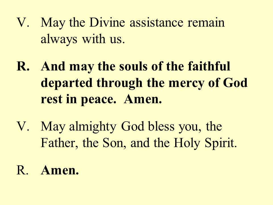 V.May the Divine assistance remain always with us. R.And may the souls of the faithful departed through the mercy of God rest in peace. Amen. V.May al