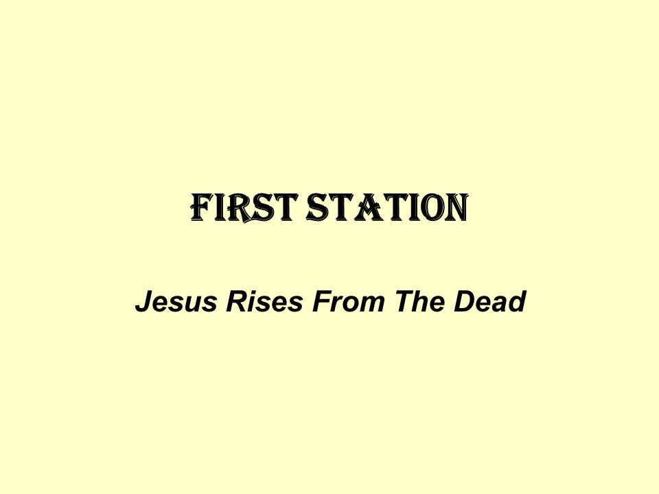 FIRST STATION Jesus Rises From The Dead