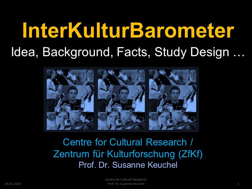 24.11.2014 Centre for Cultural Research/ Prof. Dr. Susanne Keuchel InterKulturBarometer Idea, Background, Facts, Study Design … Centre for Cultural Re