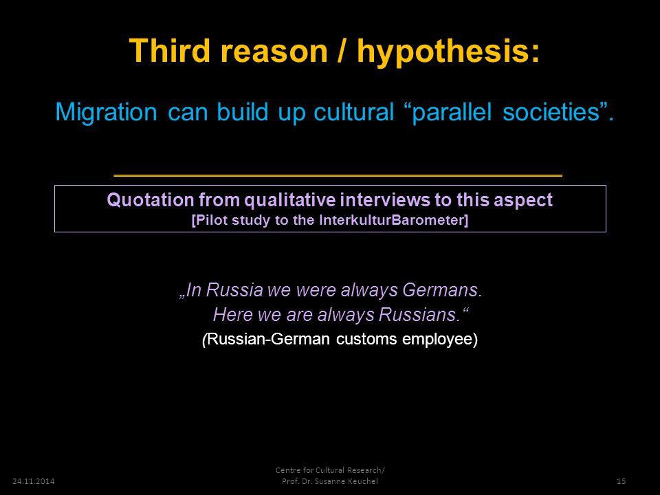 "24.11.2014 Centre for Cultural Research/ Prof. Dr. Susanne Keuchel Third reason / hypothesis: Migration can build up cultural ""parallel societies"". 15"
