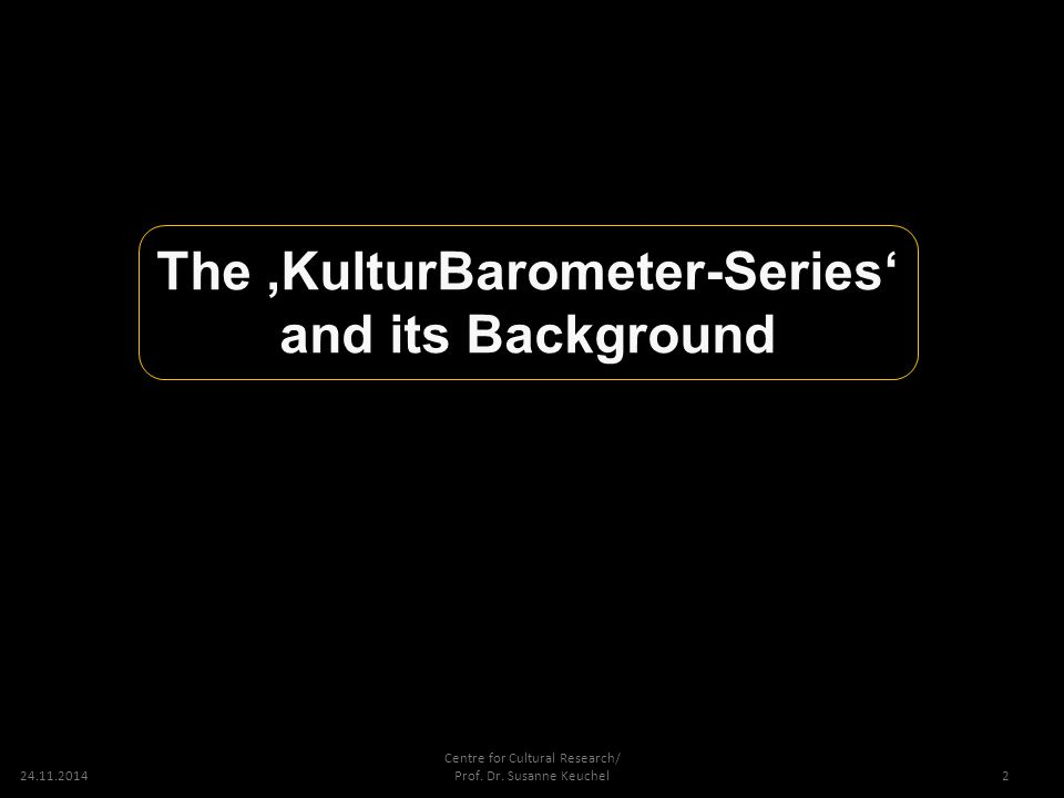 24.11.2014 Centre for Cultural Research/ Prof. Dr. Susanne Keuchel The 'KulturBarometer-Series' and its Background 2