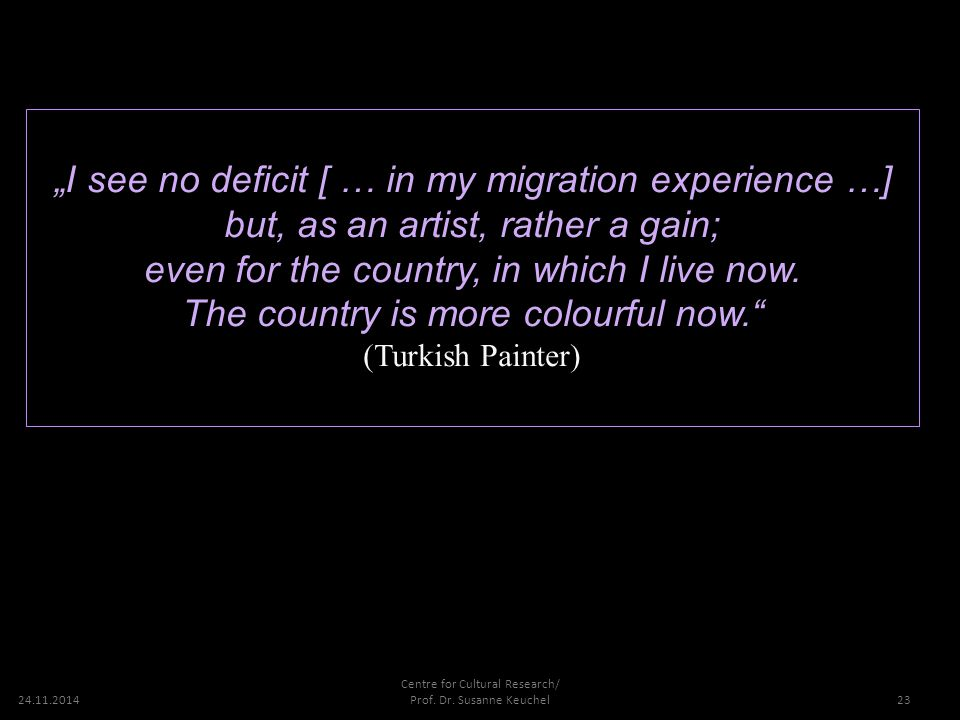 """24.11.2014 Vielen Dank für Ihre Aufmerksamkeit 23 """"I see no deficit [ … in my migration experience …] but, as an artist, rather a gain; even for the country, in which I live now."""