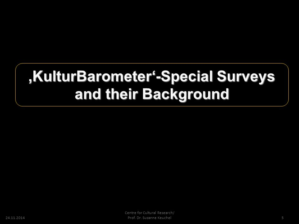 24.11.2014 Centre for Cultural Research/ Prof. Dr. Susanne Keuchel 'KulturBarometer'-Special Surveys and their Background 5