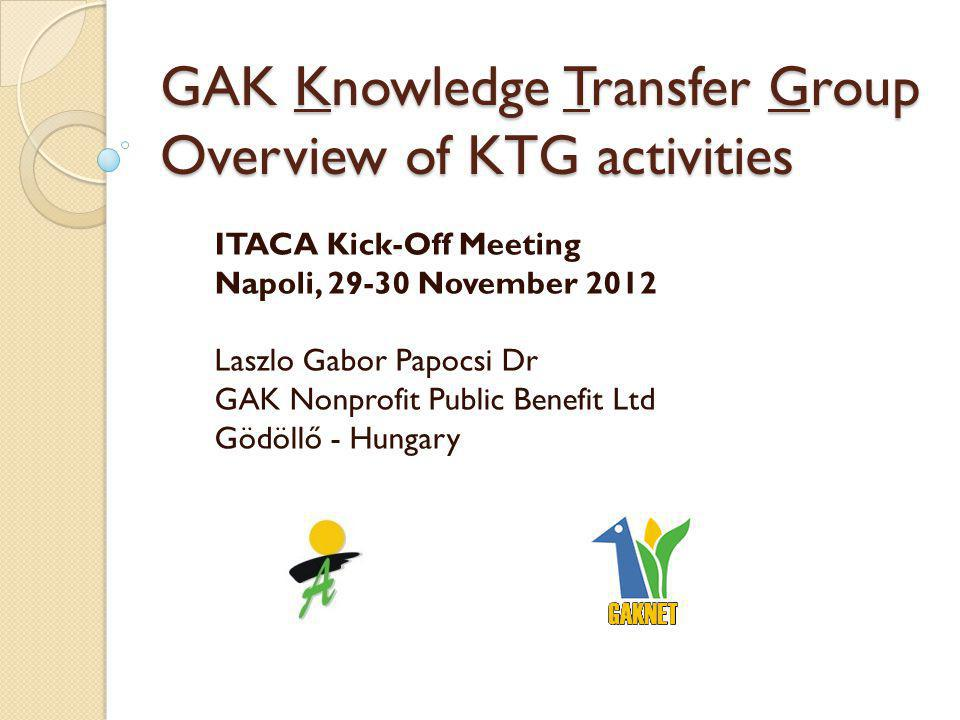 GAK Knowledge Transfer Group Overview of KTG activities ITACA Kick-Off Meeting Napoli, 29-30 November 2012 Laszlo Gabor Papocsi Dr GAK Nonprofit Public Benefit Ltd Gödöllő - Hungary