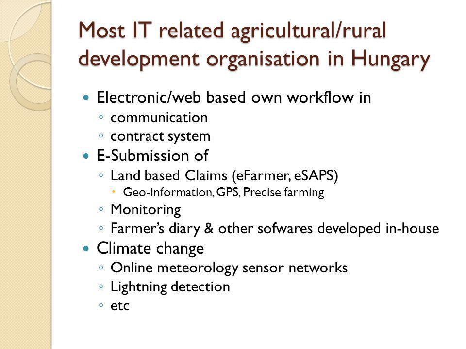 Most IT related agricultural/rural development organisation in Hungary Electronic/web based own workflow in ◦ communication ◦ contract system E-Submission of ◦ Land based Claims (eFarmer, eSAPS)  Geo-information, GPS, Precise farming ◦ Monitoring ◦ Farmer's diary & other sofwares developed in-house Climate change ◦ Online meteorology sensor networks ◦ Lightning detection ◦ etc