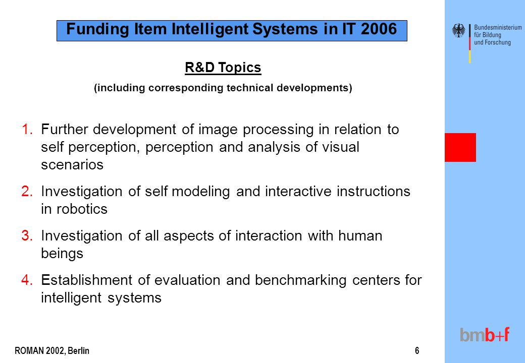 ROMAN 2002, Berlin6 R&D Topics (including corresponding technical developments) Funding Item Intelligent Systems in IT 2006 1.Further development of image processing in relation to self perception, perception and analysis of visual scenarios 2.Investigation of self modeling and interactive instructions in robotics 3.Investigation of all aspects of interaction with human beings 4.Establishment of evaluation and benchmarking centers for intelligent systems