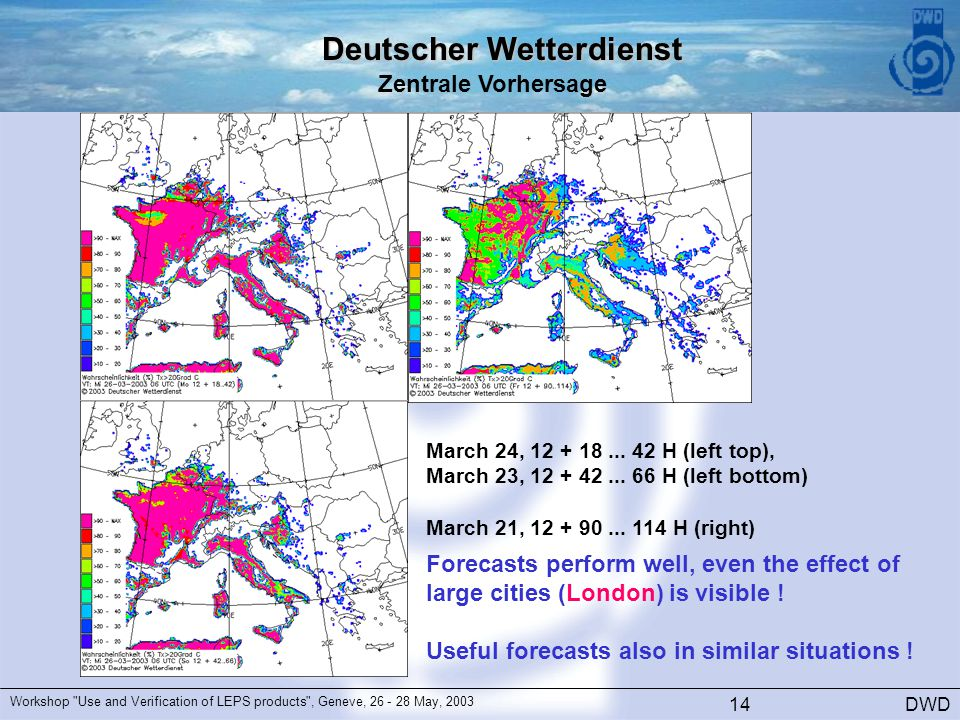 Deutscher Wetterdienst Zentrale Vorhersage DWD Workshop Use and Verification of LEPS products , Geneve, 26 - 28 May, 2003 14 March 24, 12 + 18...