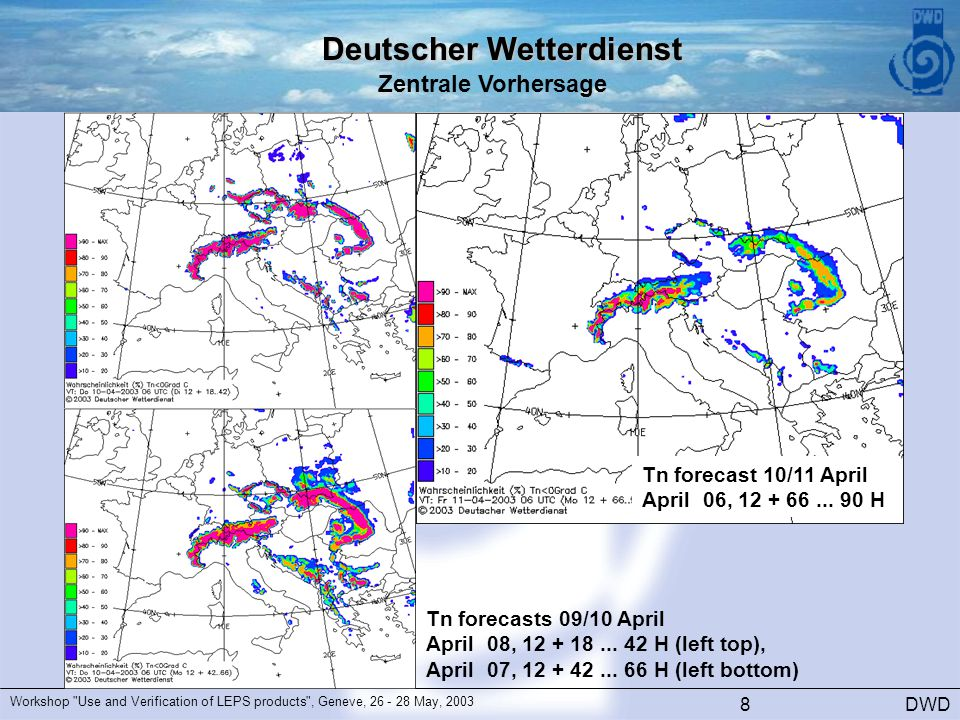 Deutscher Wetterdienst Zentrale Vorhersage DWD Workshop Use and Verification of LEPS products , Geneve, 26 - 28 May, 2003 8 Tn forecasts 09/10 April April 08, 12 + 18...