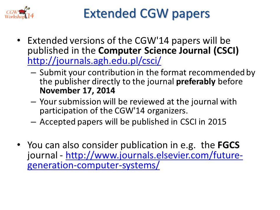 Extended versions of the CGW 14 papers will be published in the Computer Science Journal (CSCI) http://journals.agh.edu.pl/csci/ http://journals.agh.edu.pl/csci/ – Submit your contribution in the format recommended by the publisher directly to the journal preferably before November 17, 2014 – Your submission will be reviewed at the journal with participation of the CGW 14 organizers.