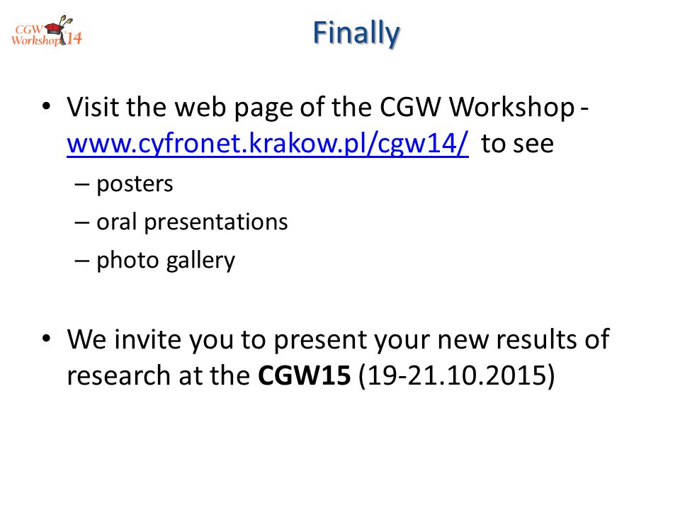 Visit the web page of the CGW Workshop - www.cyfronet.krakow.pl/cgw14/ to see www.cyfronet.krakow.pl/cgw14/ – posters – oral presentations – photo gallery We invite you to present your new results of research at the CGW15 (19-21.10.2015)Finally