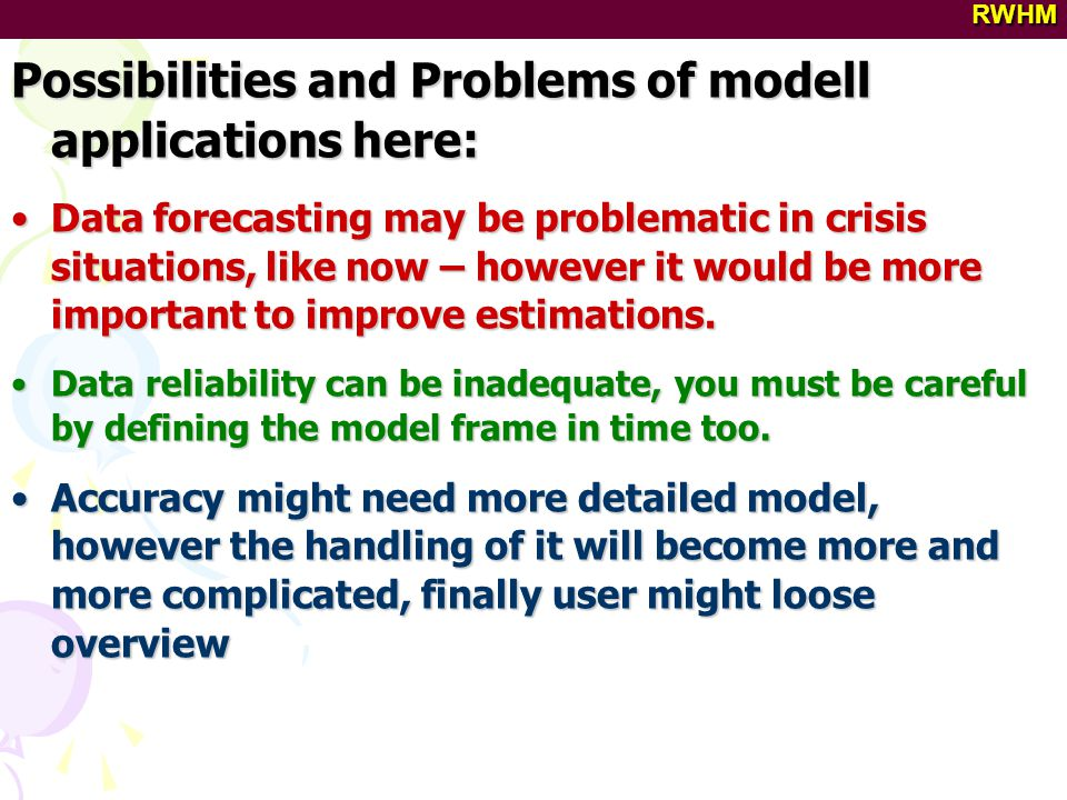 RWHM Possibilities and Problems of modell applications here: Data forecasting may be problematic in crisis situations, like now – however it would be more important to improve estimations.Data forecasting may be problematic in crisis situations, like now – however it would be more important to improve estimations.