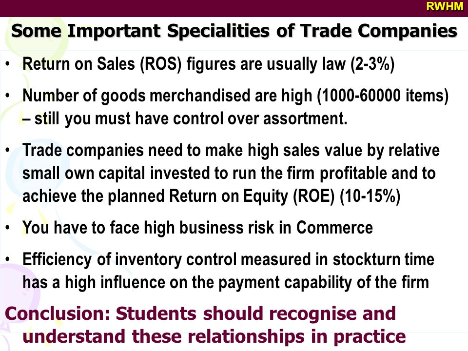 Some Important Specialities of Trade Companies RWHM Return on Sales (ROS) figures are usually law (2-3%) Number of goods merchandised are high (1000-60000 items) – still you must have control over assortment.