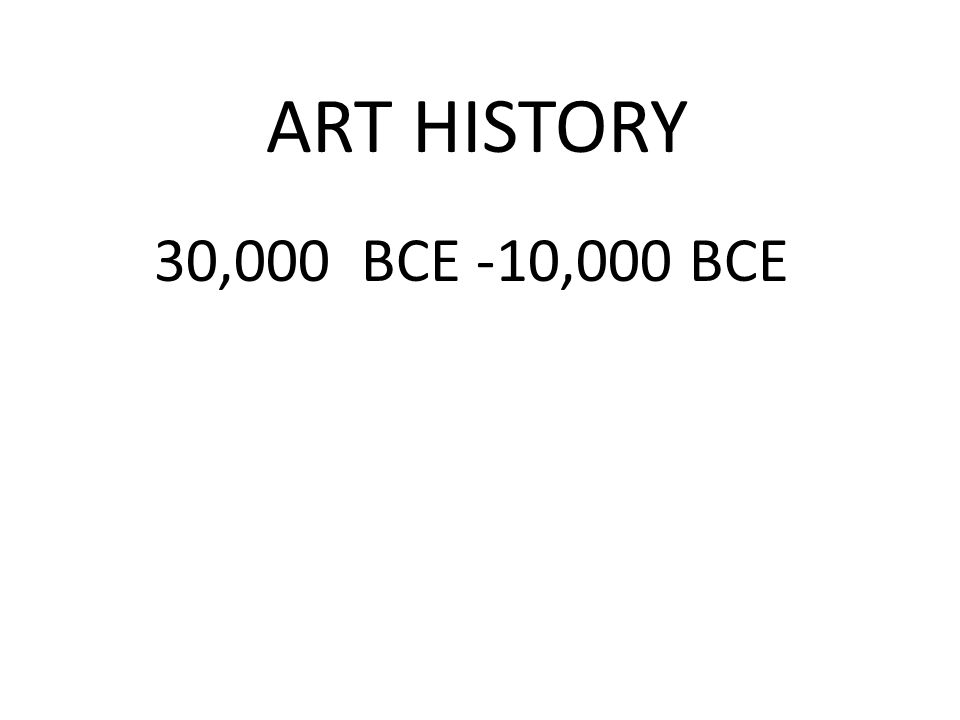 ART HISTORY 30,000 BCE -10,000 BCE