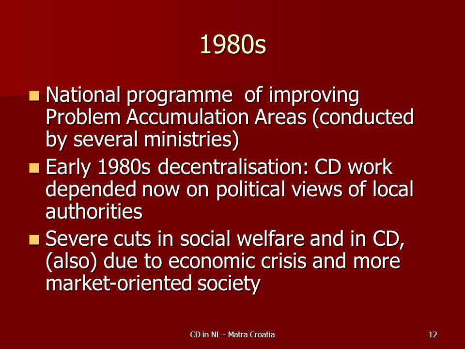 CD in NL - Matra Croatia12 1980s National programme of improving Problem Accumulation Areas (conducted by several ministries) National programme of improving Problem Accumulation Areas (conducted by several ministries) Early 1980s decentralisation: CD work depended now on political views of local authorities Early 1980s decentralisation: CD work depended now on political views of local authorities Severe cuts in social welfare and in CD, (also) due to economic crisis and more market-oriented society Severe cuts in social welfare and in CD, (also) due to economic crisis and more market-oriented society