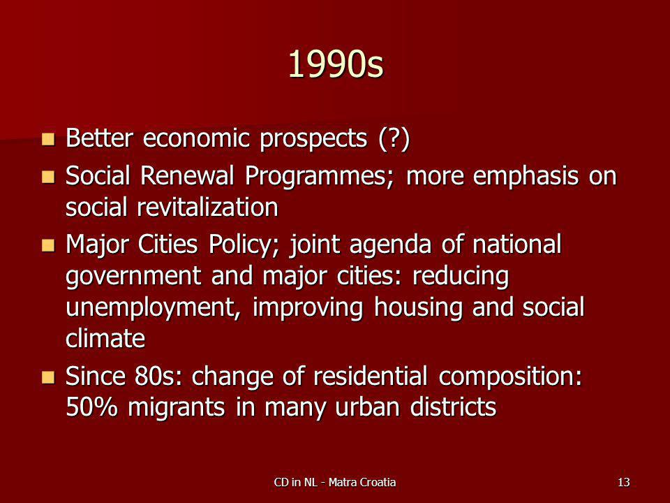 CD in NL - Matra Croatia13 1990s Better economic prospects ( ) Better economic prospects ( ) Social Renewal Programmes; more emphasis on social revitalization Social Renewal Programmes; more emphasis on social revitalization Major Cities Policy; joint agenda of national government and major cities: reducing unemployment, improving housing and social climate Major Cities Policy; joint agenda of national government and major cities: reducing unemployment, improving housing and social climate Since 80s: change of residential composition: 50% migrants in many urban districts Since 80s: change of residential composition: 50% migrants in many urban districts