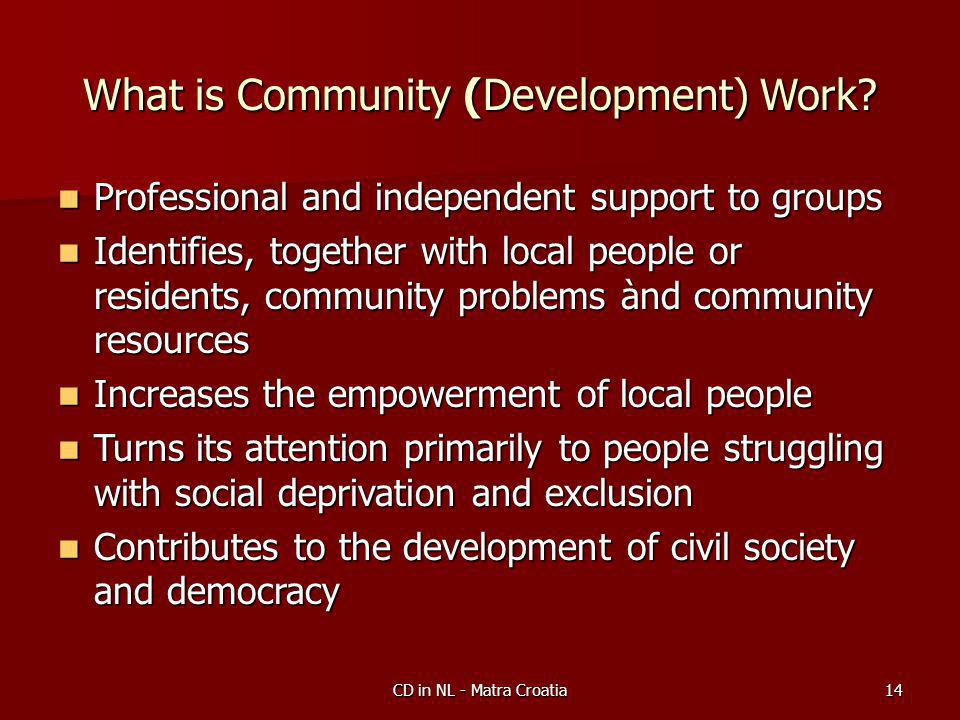 CD in NL - Matra Croatia14 What is Community (Development) Work.