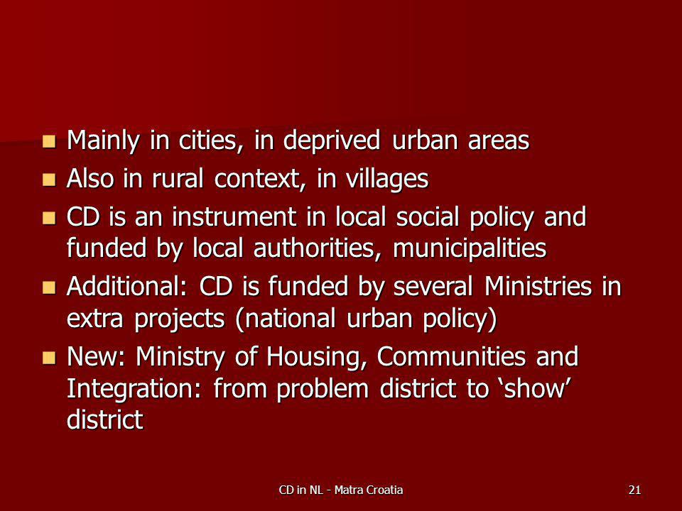CD in NL - Matra Croatia21 Mainly in cities, in deprived urban areas Mainly in cities, in deprived urban areas Also in rural context, in villages Also in rural context, in villages CD is an instrument in local social policy and funded by local authorities, municipalities CD is an instrument in local social policy and funded by local authorities, municipalities Additional: CD is funded by several Ministries in extra projects (national urban policy) Additional: CD is funded by several Ministries in extra projects (national urban policy) New: Ministry of Housing, Communities and Integration: from problem district to 'show' district New: Ministry of Housing, Communities and Integration: from problem district to 'show' district