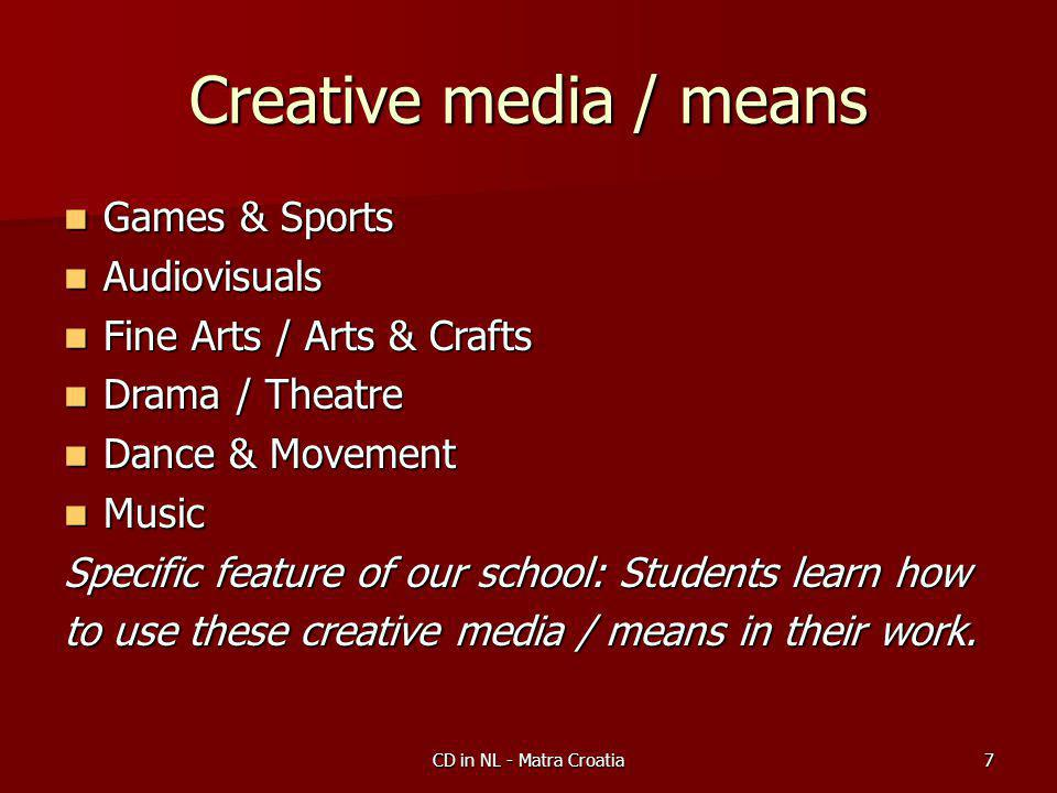 CD in NL - Matra Croatia7 Creative media / means Games & Sports Games & Sports Audiovisuals Audiovisuals Fine Arts / Arts & Crafts Fine Arts / Arts & Crafts Drama / Theatre Drama / Theatre Dance & Movement Dance & Movement Music Music Specific feature of our school: Students learn how to use these creative media / means in their work.
