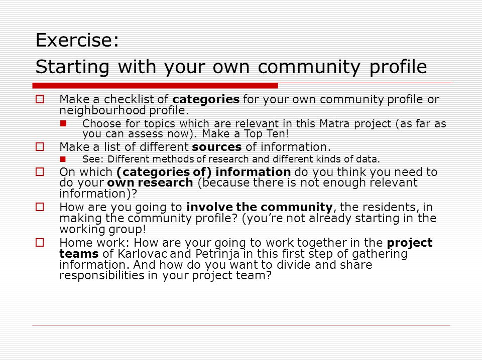 Exercise: Starting with your own community profile  Make a checklist of categories for your own community profile or neighbourhood profile.