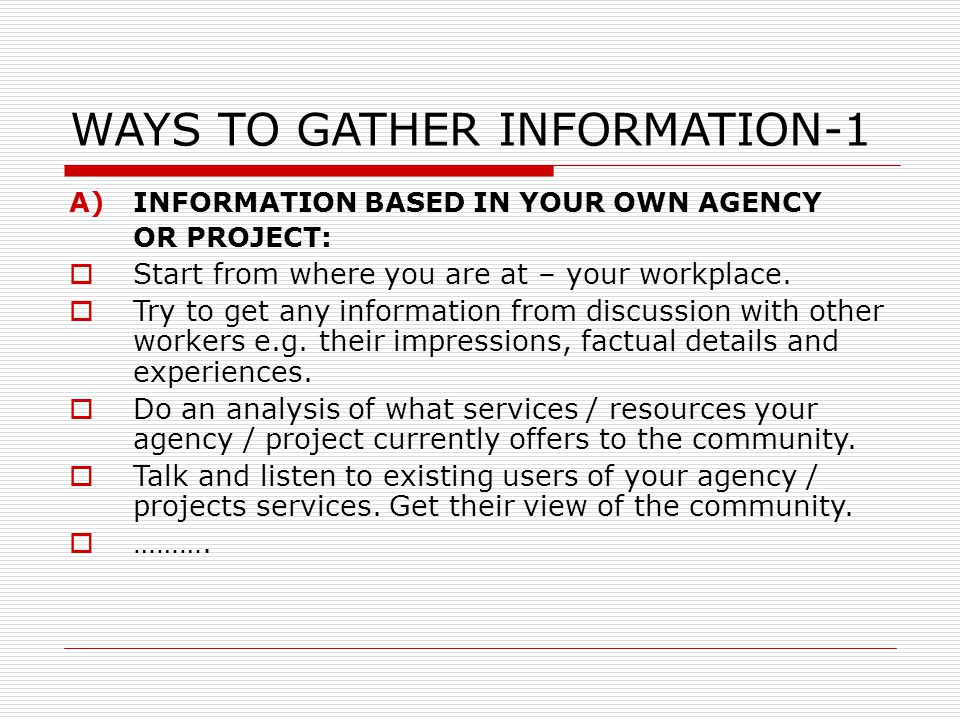 WAYS TO GATHER INFORMATION-1 A)INFORMATION BASED IN YOUR OWN AGENCY OR PROJECT:  Start from where you are at – your workplace.