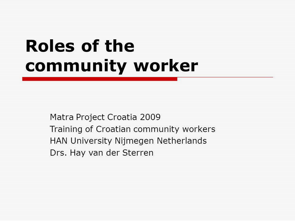 Roles of the community worker Organiser Advocate Challanger Developer Supporter Source: Alison Gilchrist (GB)