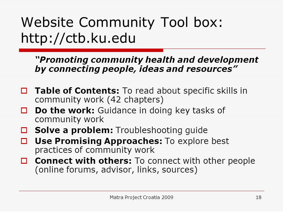 Matra Project Croatia 2009 18 Website Community Tool box: http://ctb.ku.edu Promoting community health and development by connecting people, ideas and resources  Table of Contents: To read about specific skills in community work (42 chapters)  Do the work: Guidance in doing key tasks of community work  Solve a problem: Troubleshooting guide  Use Promising Approaches: To explore best practices of community work  Connect with others: To connect with other people (online forums, advisor, links, sources)