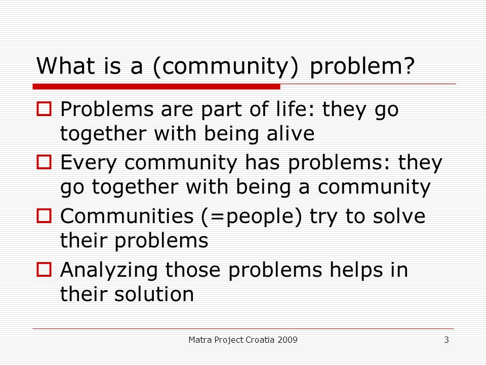 Matra Project Croatia 2009 3 What is a (community) problem?  Problems are part of life: they go together with being alive  Every community has probl