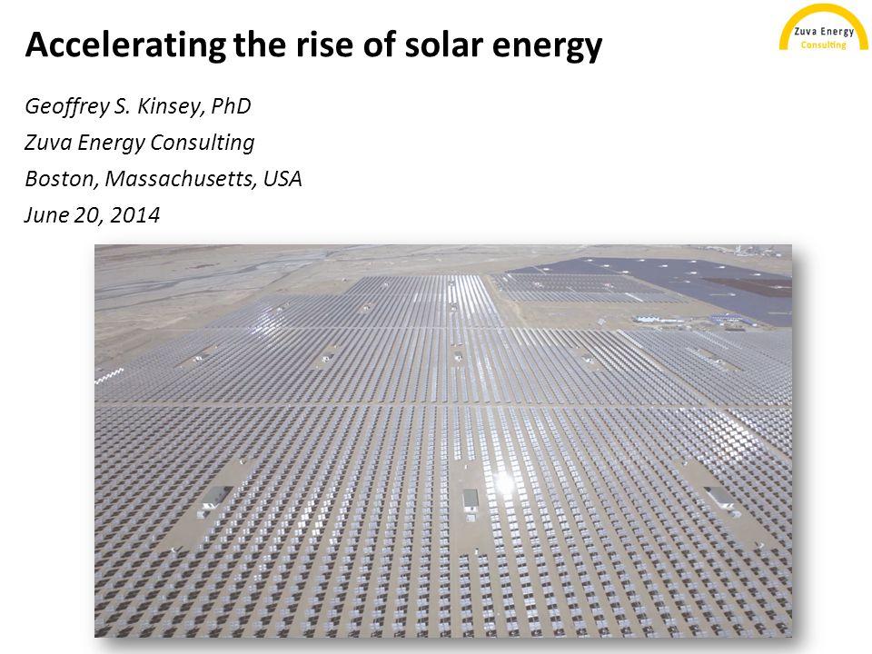 Accelerating the rise of solar energy Geoffrey S. Kinsey, PhD Zuva Energy Consulting Boston, Massachusetts, USA June 20, 2014