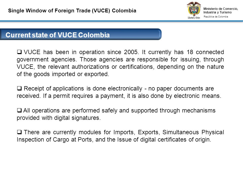 Ministerio de Comercio, Industria y Turismo República de Colombia Ministerio de Comercio, Industria y Turismo República de Colombia Single Window of Foreign Trade (VUCE) Colombia Conexiones Seguras VPN y Firmas Digitales VUCE has been in operation since 2005.