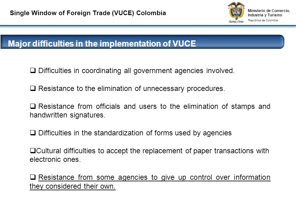 Ministerio de Comercio, Industria y Turismo República de Colombia Ministerio de Comercio, Industria y Turismo República de Colombia Major difficulties in the implementation of VUCE Conexiones Seguras VPN y Firmas Digitales Difficulties in coordinating all government agencies involved.