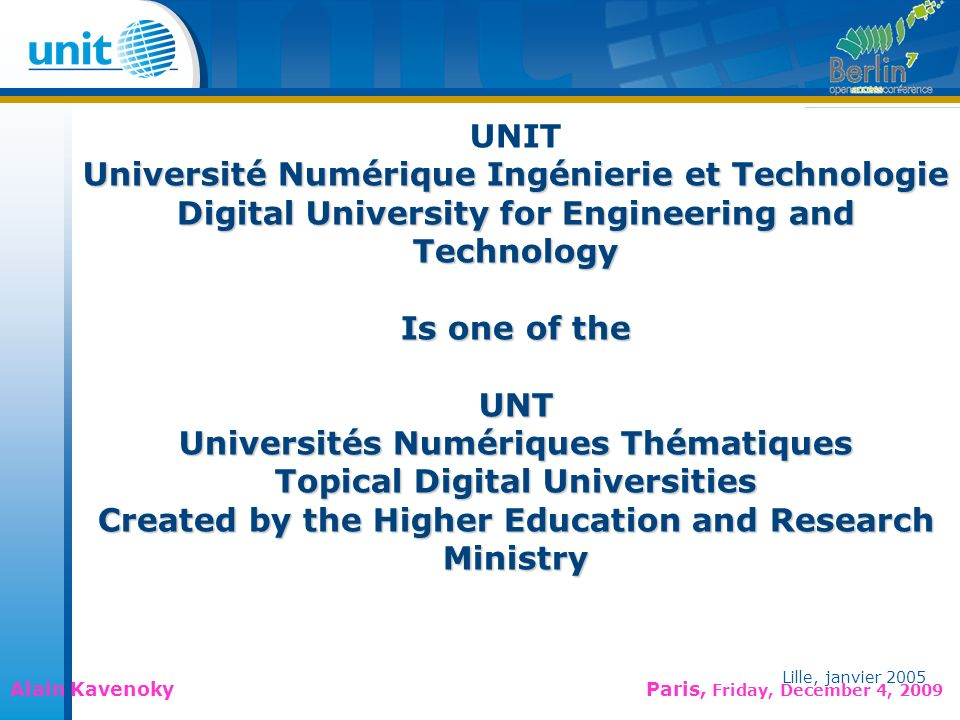 Lille, janvier 2005 Alain Kavenoky Paris, Friday, December 4, 2009 Lille, janvier 2005 UNIT Université Numérique Ingénierie et Technologie Digital University for Engineering and Technology Is one of the UNT Universités Numériques Thématiques Topical Digital Universities Created by the Higher Education and Research Ministry