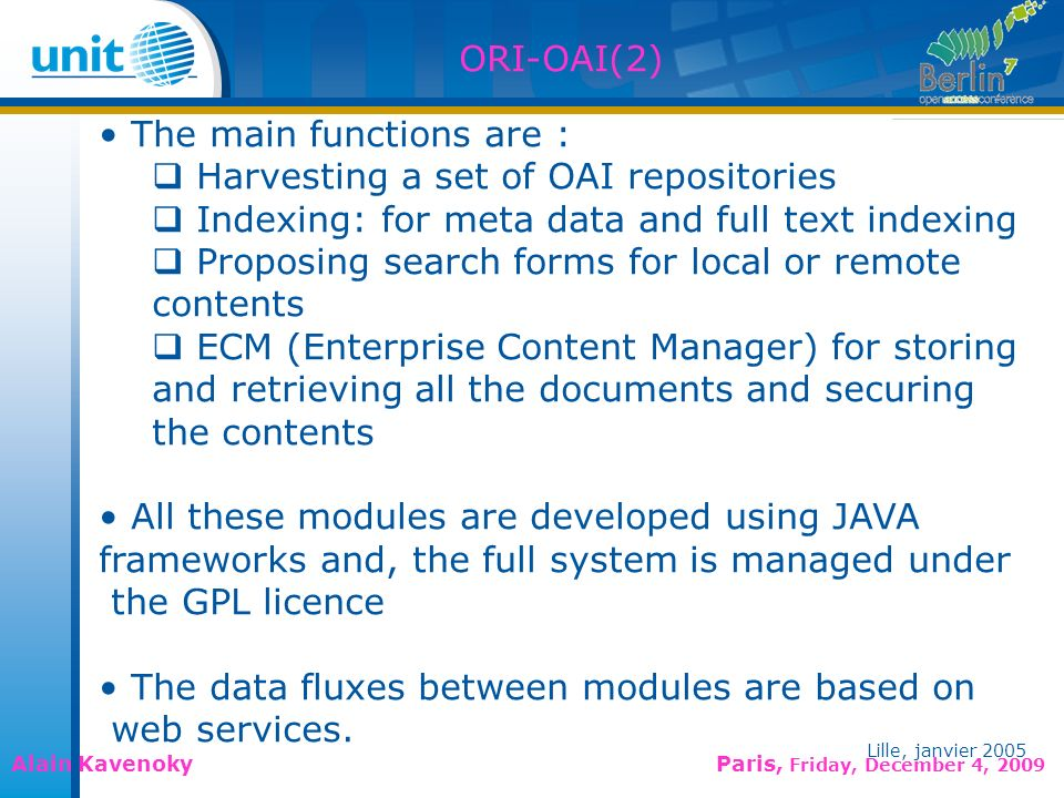 Lille, janvier 2005 Alain Kavenoky Paris, Friday, December 4, 2009 Lille, janvier 2005 ORI-OAI(2) The main functions are : Harvesting a set of OAI repositories Indexing: for meta data and full text indexing Proposing search forms for local or remote contents ECM (Enterprise Content Manager) for storing and retrieving all the documents and securing the contents All these modules are developed using JAVA frameworks and, the full system is managed under the GPL licence The data fluxes between modules are based on web services.
