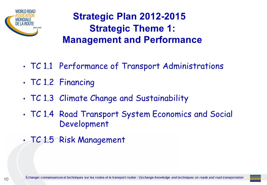 Échanger connaissances et techniques sur les routes et le transport routier / Exchange knowledge and techniques on roads and road transportation 10 Strategic Plan 2012-2015 Strategic Theme 1: Management and Performance TC 1.1Performance of Transport Administrations TC 1.2Financing TC 1.3Climate Change and Sustainability TC 1.4Road Transport System Economics and Social Development TC 1.5Risk Management