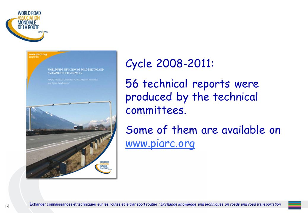 Échanger connaissances et techniques sur les routes et le transport routier / Exchange knowledge and techniques on roads and road transportation 14 Cycle 2008-2011: 56 technical reports were produced by the technical committees.