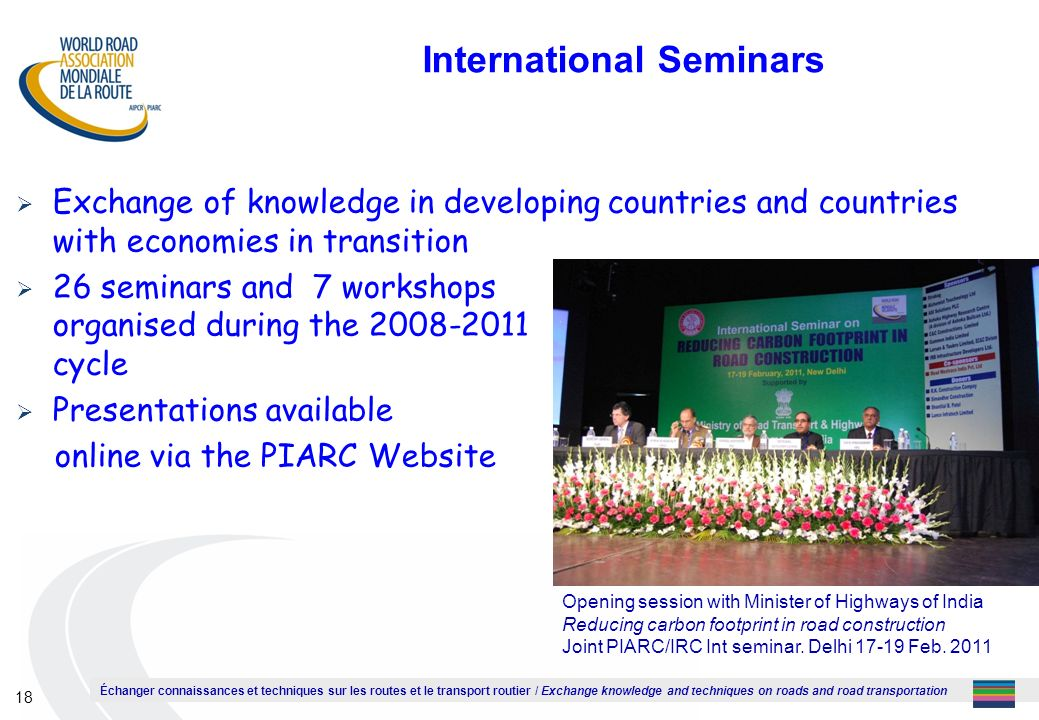 Échanger connaissances et techniques sur les routes et le transport routier / Exchange knowledge and techniques on roads and road transportation 18 International Seminars Exchange of knowledge in developing countries and countries with economies in transition 26 seminars and 7 workshops organised during the cycle Presentations available online via the PIARC Website Opening session with Minister of Highways of India Reducing carbon footprint in road construction Joint PIARC/IRC Int seminar.